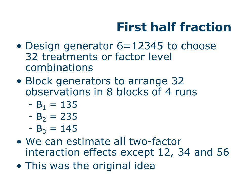 First half fraction Design generator 6=12345 to choose 32 treatments or factor level combinations Block generators to arrange 32 observations in 8 blo