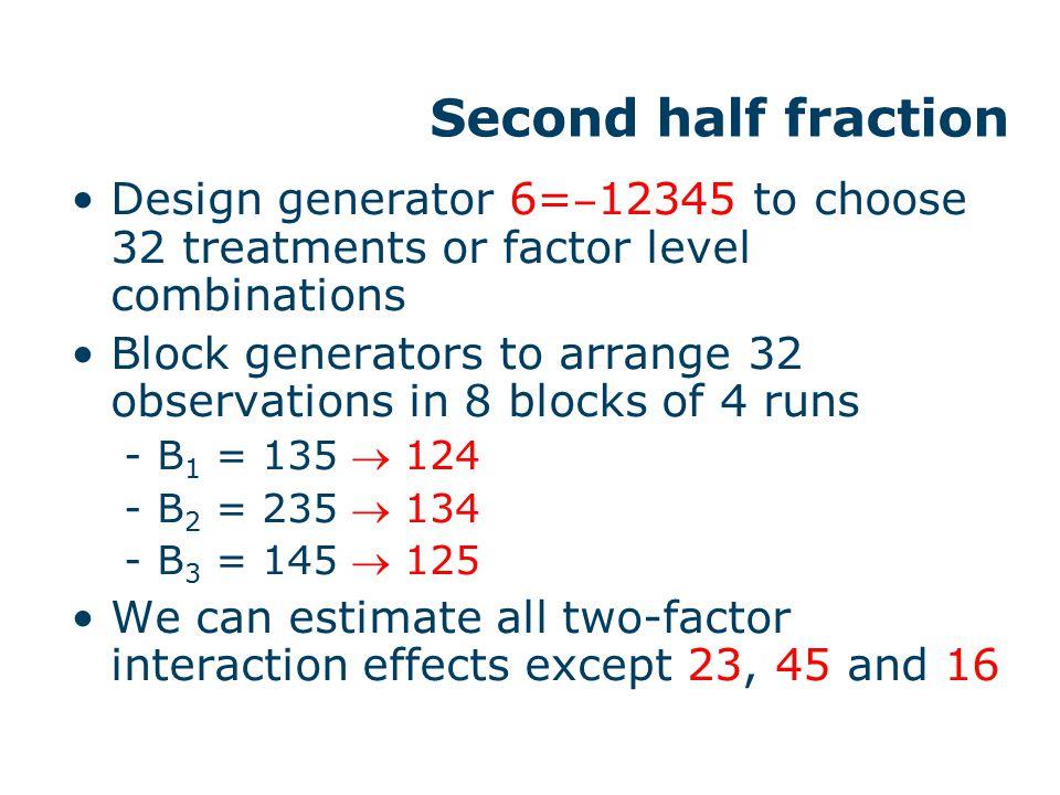 Second half fraction Design generator 6= ‒ 12345 to choose 32 treatments or factor level combinations Block generators to arrange 32 observations in 8