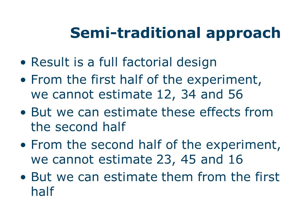 Semi-traditional approach Result is a full factorial design From the first half of the experiment, we cannot estimate 12, 34 and 56 But we can estimat