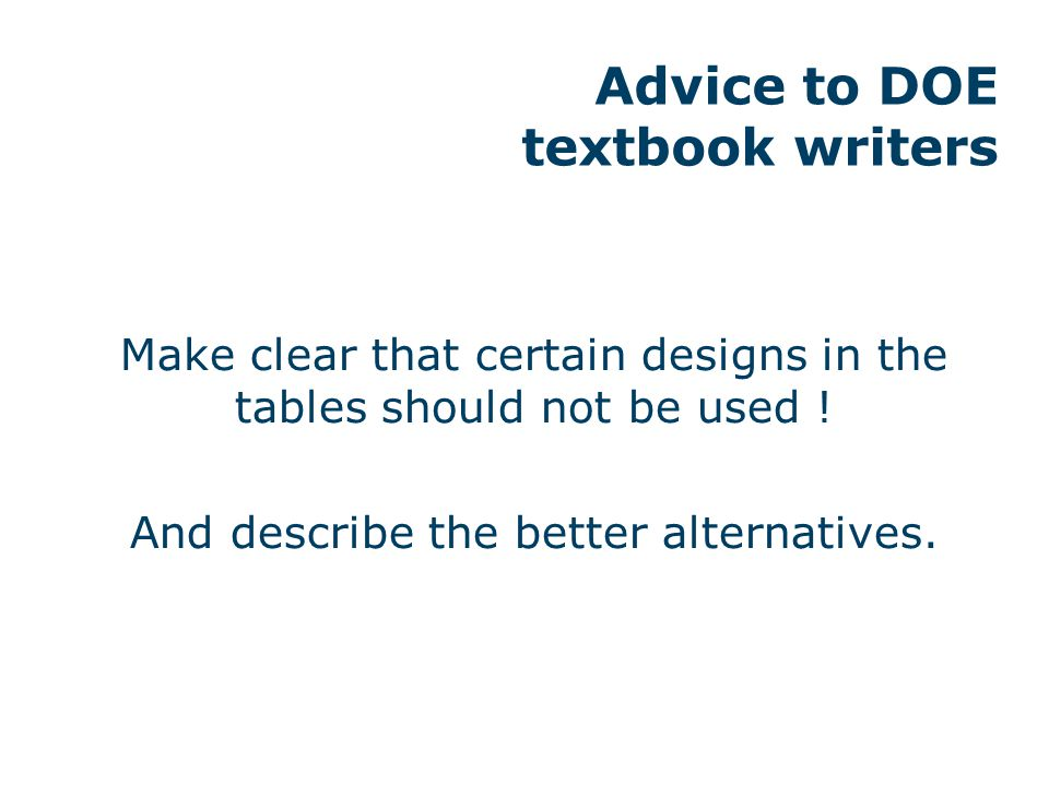 Advice to DOE textbook writers Make clear that certain designs in the tables should not be used ! And describe the better alternatives.