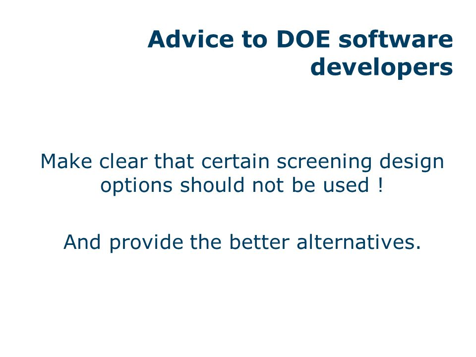 Advice to DOE software developers Make clear that certain screening design options should not be used ! And provide the better alternatives.