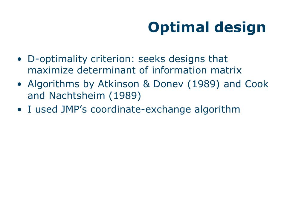 D-optimality criterion: seeks designs that maximize determinant of information matrix Algorithms by Atkinson & Donev (1989) and Cook and Nachtsheim (1