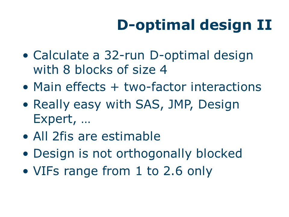 D-optimal design II Calculate a 32-run D-optimal design with 8 blocks of size 4 Main effects + two-factor interactions Really easy with SAS, JMP, Desi