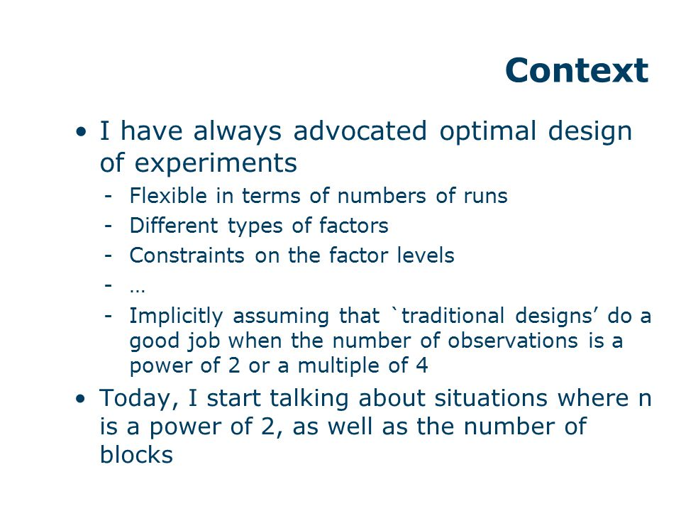 I have always advocated optimal design of experiments -Flexible in terms of numbers of runs -Different types of factors -Constraints on the factor lev