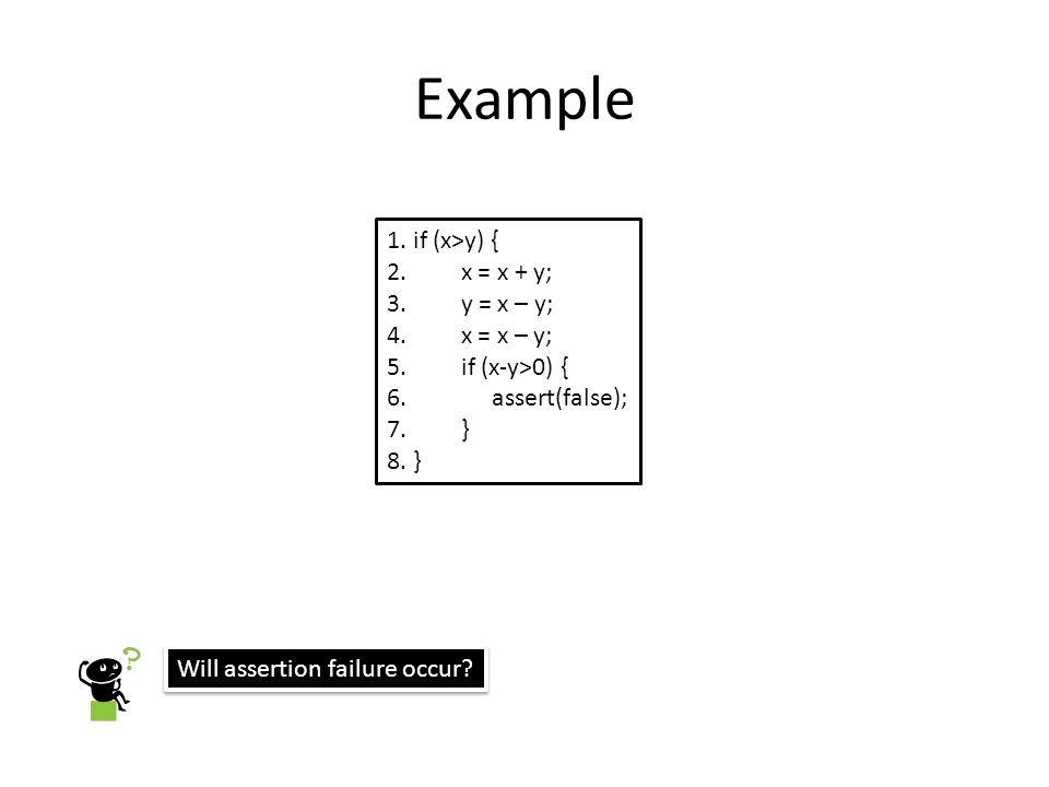 Question foo (int x, int y) { if (x*x*x > 0) { if (x > 0 && y == 10) { abort(); } else { if (x > 0 && y == 20) { abort(); } Will Dart find the bug.