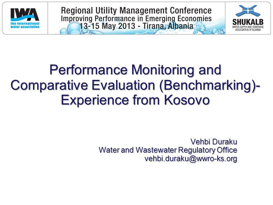 Performance Monitoring and Comparative Evaluation (Benchmarking)- Experience from Kosovo Vehbi Duraku Water and Wastewater Regulatory Office vehbi.duraku@wwro-ks.org