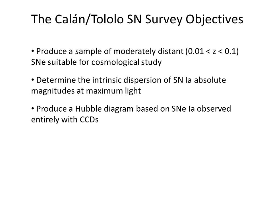 The Calán/Tololo SN Survey Objectives Produce a sample of moderately distant (0.01 < z < 0.1) SNe suitable for cosmological study Determine the intrin