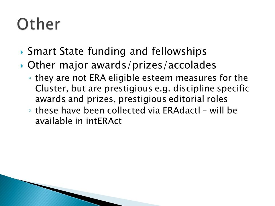  Smart State funding and fellowships  Other major awards/prizes/accolades ◦ they are not ERA eligible esteem measures for the Cluster, but are prestigious e.g.