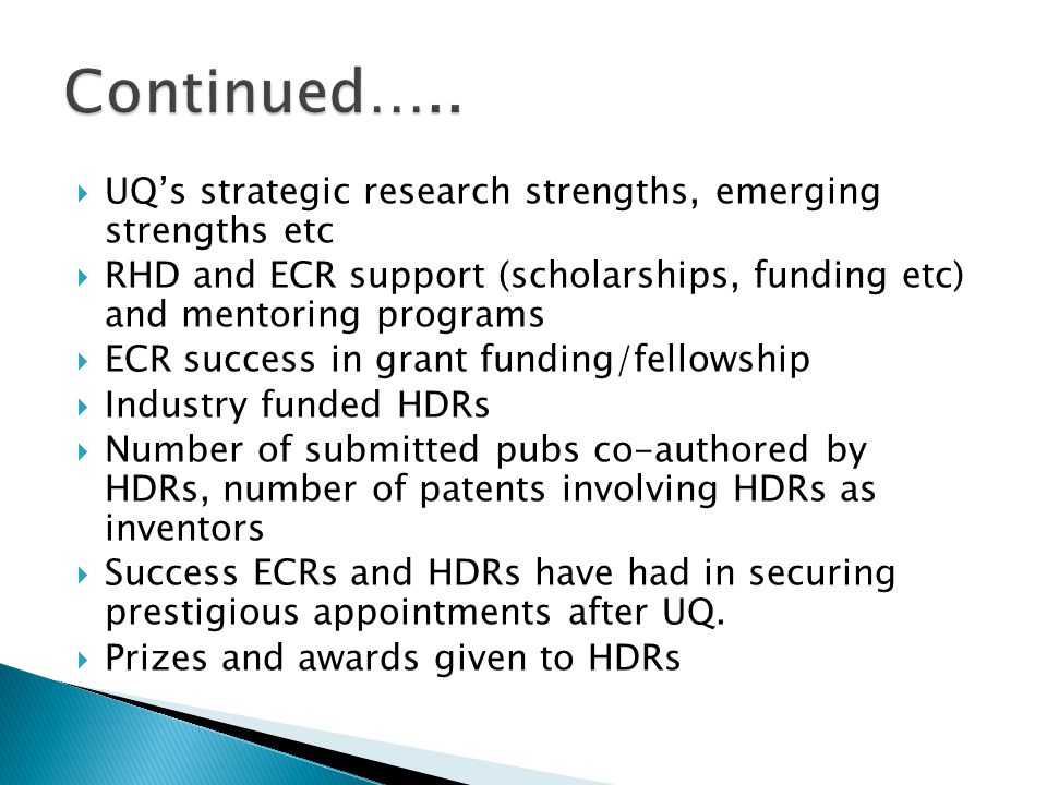  UQ's strategic research strengths, emerging strengths etc  RHD and ECR support (scholarships, funding etc) and mentoring programs  ECR success in grant funding/fellowship  Industry funded HDRs  Number of submitted pubs co-authored by HDRs, number of patents involving HDRs as inventors  Success ECRs and HDRs have had in securing prestigious appointments after UQ.