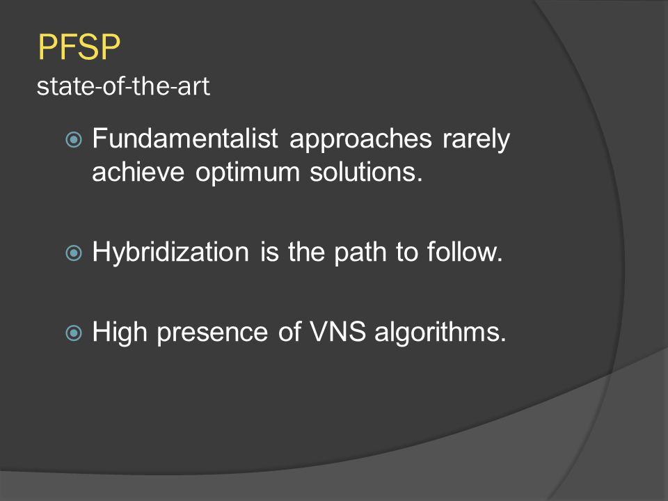 PFSP state-of-the-art  Fundamentalist approaches rarely achieve optimum solutions.  Hybridization is the path to follow.  High presence of VNS algo