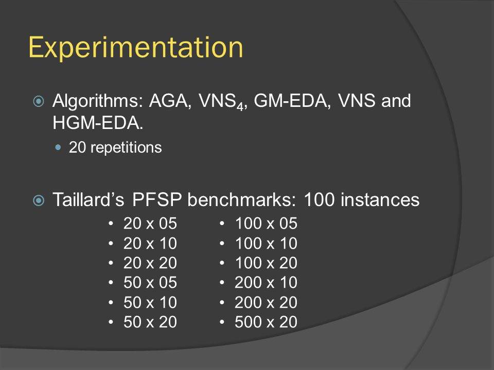 Experimentation  Algorithms: AGA, VNS 4, GM-EDA, VNS and HGM-EDA. 20 repetitions  Taillard's PFSP benchmarks: 100 instances 20 x 05 20 x 10 20 x 20
