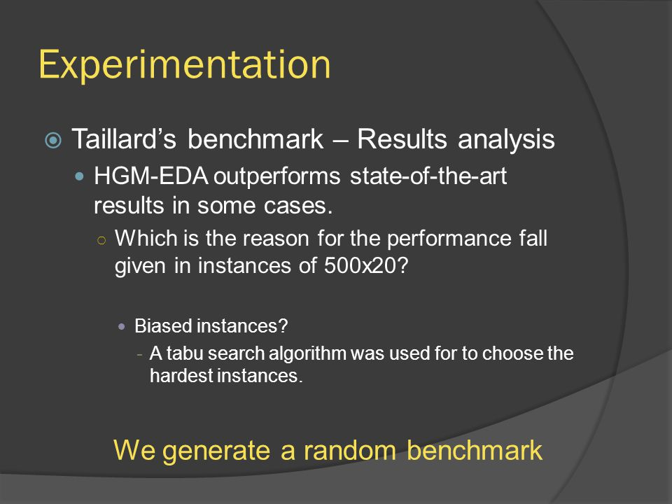 Experimentation  Taillard's benchmark – Results analysis HGM-EDA outperforms state-of-the-art results in some cases. ○ Which is the reason for the pe