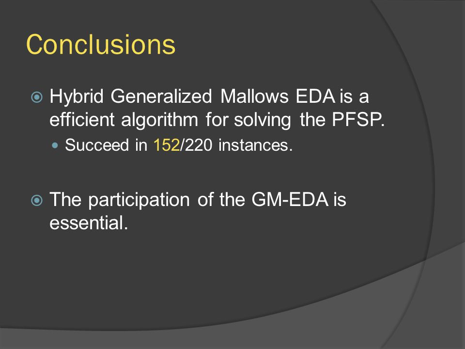 Conclusions  Hybrid Generalized Mallows EDA is a efficient algorithm for solving the PFSP. Succeed in 152/220 instances.  The participation of the G