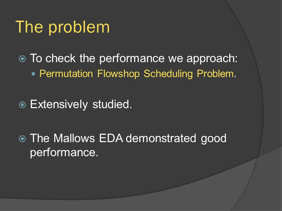 The problem  To check the performance we approach: Permutation Flowshop Scheduling Problem.  Extensively studied.  The Mallows EDA demonstrated goo
