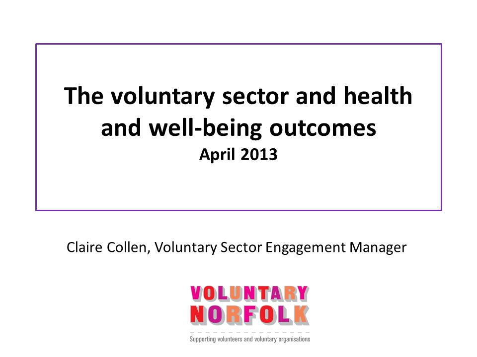The voluntary sector and health and well-being outcomes April 2013 Claire Collen, Voluntary Sector Engagement Manager