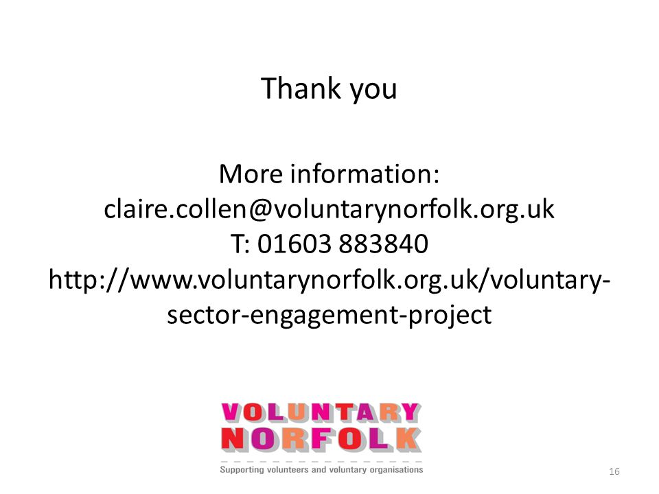 Thank you More information: claire.collen@voluntarynorfolk.org.uk T: 01603 883840 http://www.voluntarynorfolk.org.uk/voluntary- sector-engagement-project 16