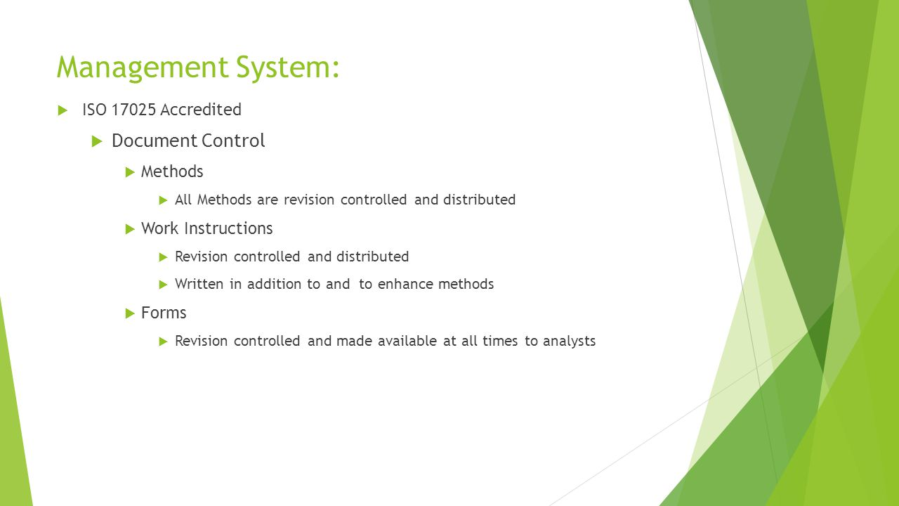 Management System:  ISO 17025 Accredited  Document Control  Methods  All Methods are revision controlled and distributed  Work Instructions  Revision controlled and distributed  Written in addition to and to enhance methods  Forms  Revision controlled and made available at all times to analysts