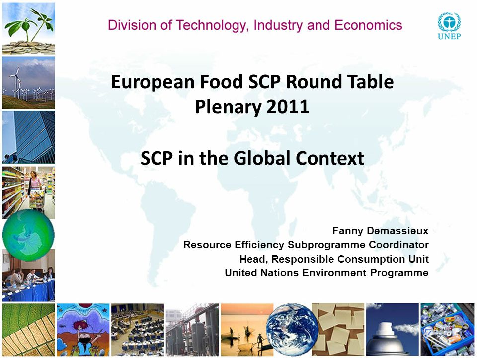 European Food SCP Round Table Plenary 2011 SCP in the Global Context Fanny Demassieux Resource Efficiency Subprogramme Coordinator Head, Responsible C