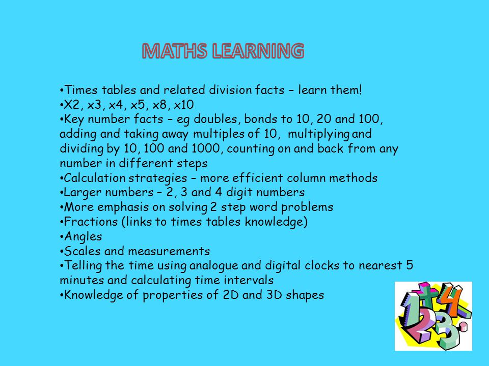 Times tables and related division facts – learn them! X2, x3, x4, x5, x8, x10 Key number facts – eg doubles, bonds to 10, 20 and 100, adding and takin