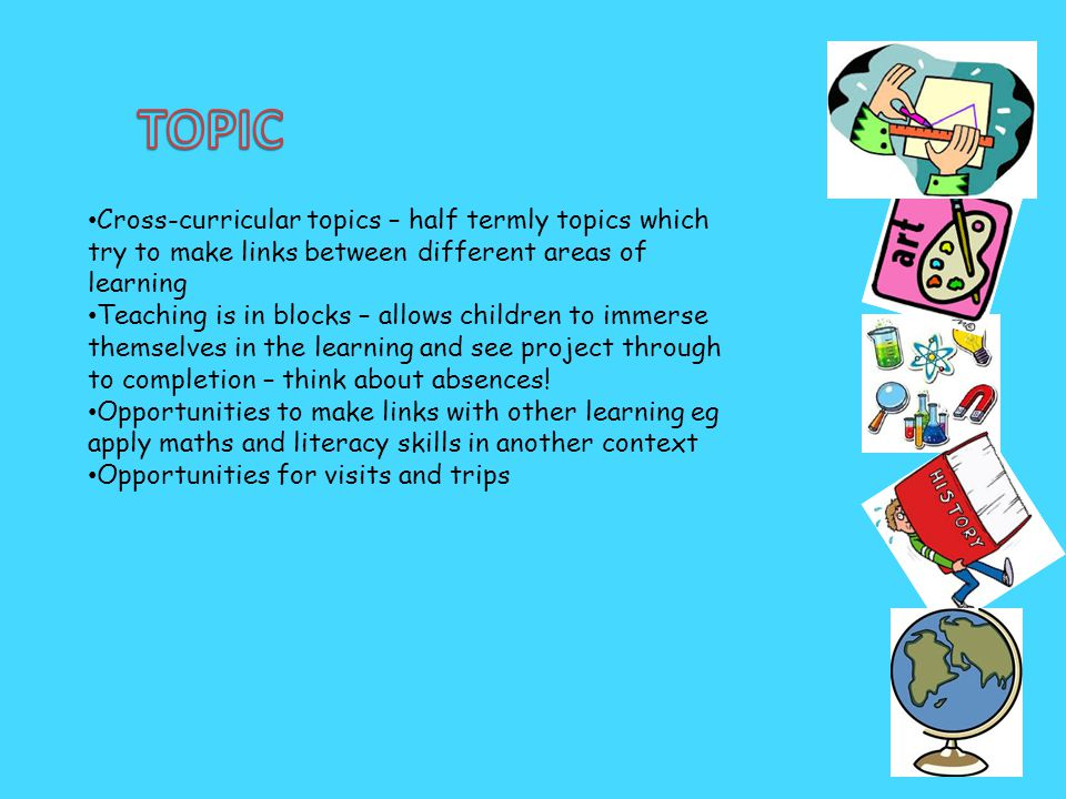 Cross-curricular topics – half termly topics which try to make links between different areas of learning Teaching is in blocks – allows children to im