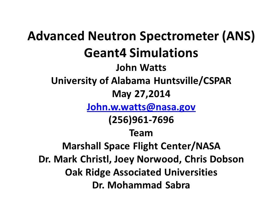 Advanced Neutron Spectrometer (ANS) Geant4 Simulations John Watts University of Alabama Huntsville/CSPAR May 27,2014 John.w.watts@nasa.gov (256)961-76