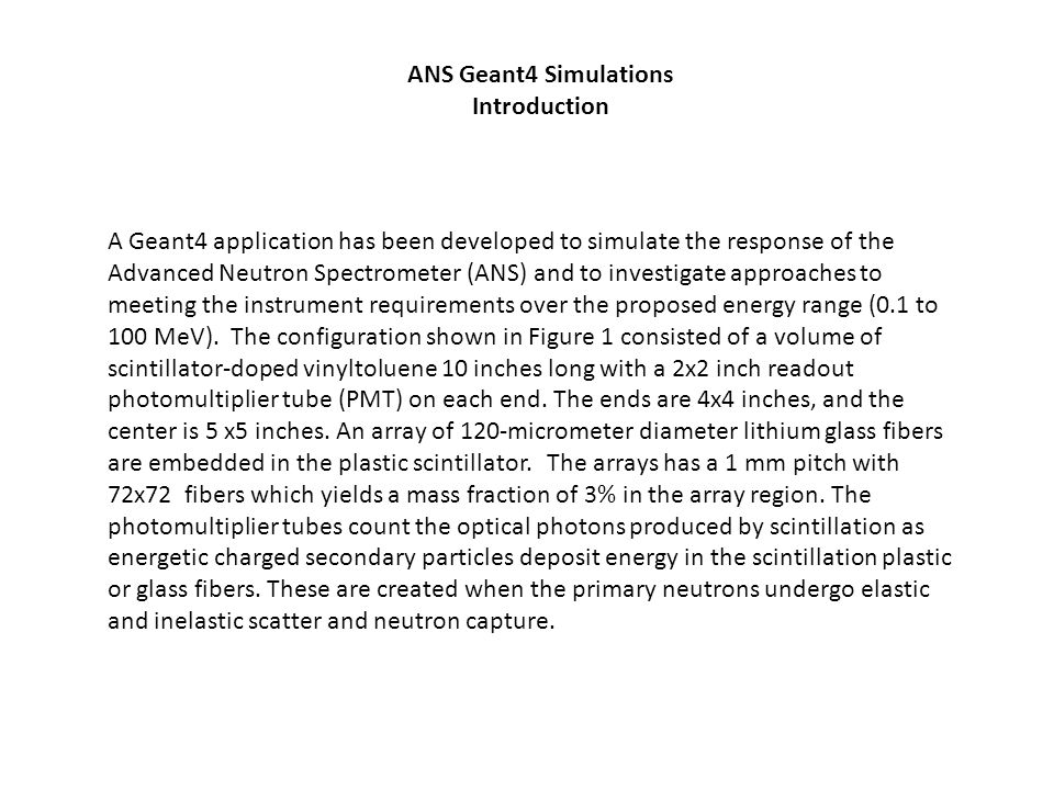 A Geant4 application has been developed to simulate the response of the Advanced Neutron Spectrometer (ANS) and to investigate approaches to meeting t