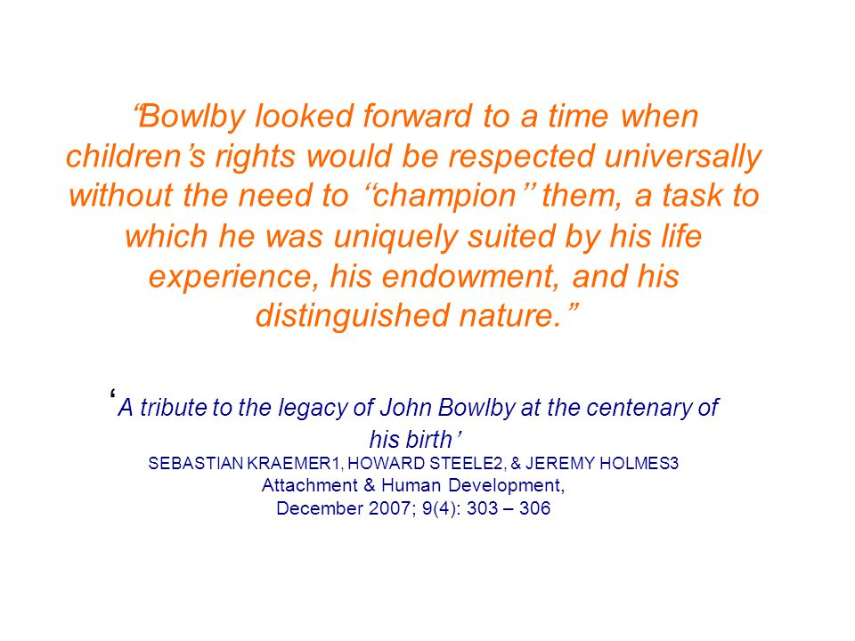 """""""Bowlby looked forward to a time when children's rights would be respected universally without the need to ''champion'' them, a task to which he was u"""