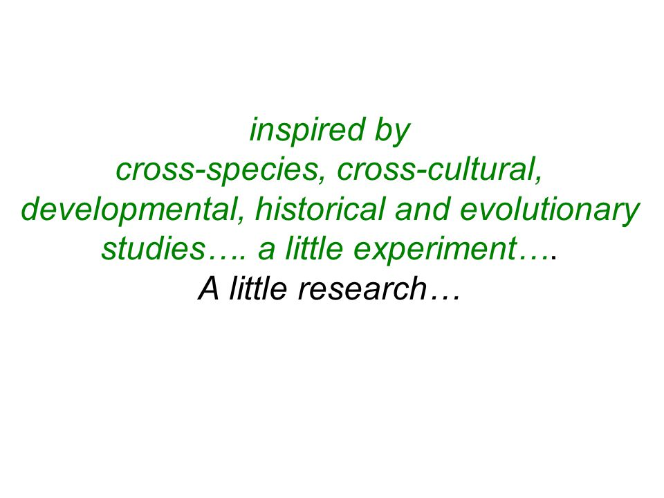 inspired by cross-species, cross-cultural, developmental, historical and evolutionary studies…. a little experiment…. A little research…