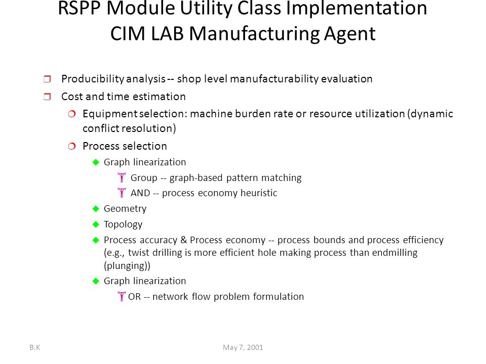 B.KMay 7, 2001 RSPP Module Utility Class Implementation CIM LAB Manufacturing Agent  Producibility analysis -- shop level manufacturability evaluation  Cost and time estimation  Equipment selection: machine burden rate or resource utilization (dynamic conflict resolution)  Process selection  Graph linearization  Group -- graph-based pattern matching  AND -- process economy heuristic  Geometry  Topology  Process accuracy & Process economy -- process bounds and process efficiency (e.g., twist drilling is more efficient hole making process than endmilling (plunging))  Graph linearization  OR -- network flow problem formulation