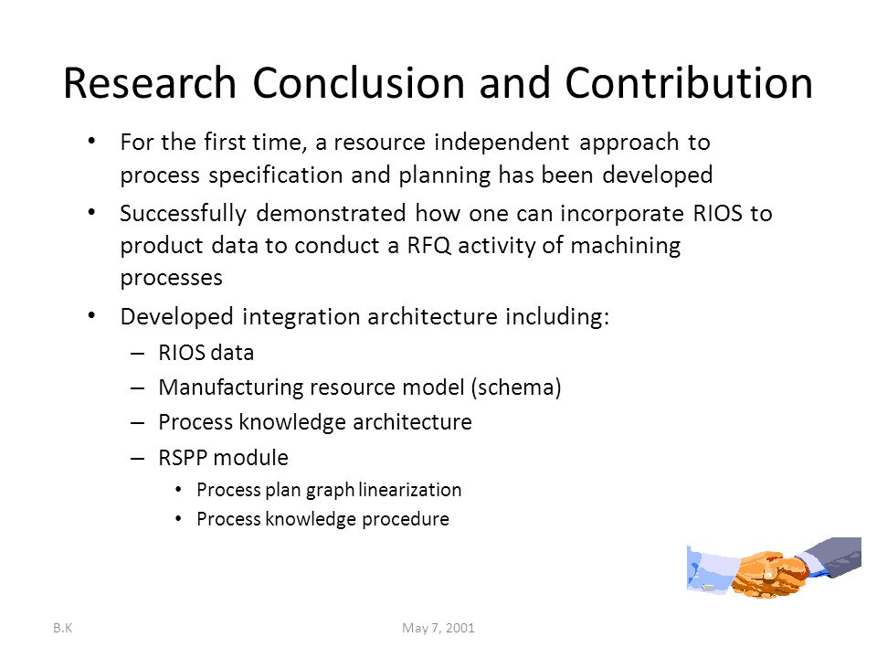B.KMay 7, 2001 Research Conclusion and Contribution For the first time, a resource independent approach to process specification and planning has been developed Successfully demonstrated how one can incorporate RIOS to product data to conduct a RFQ activity of machining processes Developed integration architecture including: – RIOS data – Manufacturing resource model (schema) – Process knowledge architecture – RSPP module Process plan graph linearization Process knowledge procedure