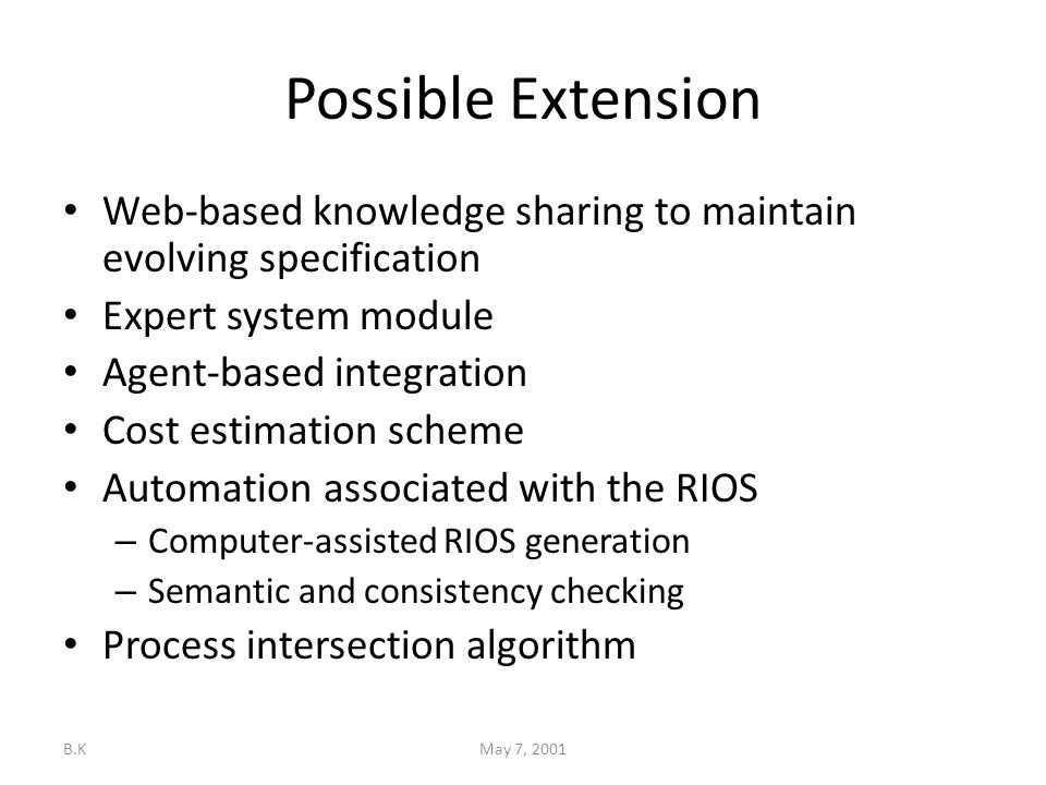 B.KMay 7, 2001 Possible Extension Web-based knowledge sharing to maintain evolving specification Expert system module Agent-based integration Cost estimation scheme Automation associated with the RIOS – Computer-assisted RIOS generation – Semantic and consistency checking Process intersection algorithm