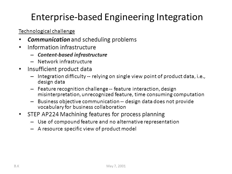 B.KMay 7, 2001 Enterprise-based Engineering Integration Communication and scheduling problems Information infrastructure – Content-based infrastructure – Network infrastructure Insufficient product data – Integration difficulty -- relying on single view point of product data, i.e., design data – Feature recognition challenge -- feature interaction, design misinterpretation, unrecognized feature, time consuming computation – Business objective communication -- design data does not provide vocabulary for business collaboration STEP AP224 Machining features for process planning – Use of compound feature and no alternative representation – A resource specific view of product model Technological challenge