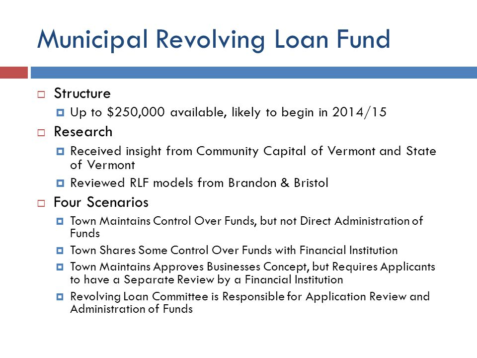 Municipal Revolving Loan Fund  Structure  Up to $250,000 available, likely to begin in 2014/15  Research  Received insight from Community Capital of Vermont and State of Vermont  Reviewed RLF models from Brandon & Bristol  Four Scenarios  Town Maintains Control Over Funds, but not Direct Administration of Funds  Town Shares Some Control Over Funds with Financial Institution  Town Maintains Approves Businesses Concept, but Requires Applicants to have a Separate Review by a Financial Institution  Revolving Loan Committee is Responsible for Application Review and Administration of Funds