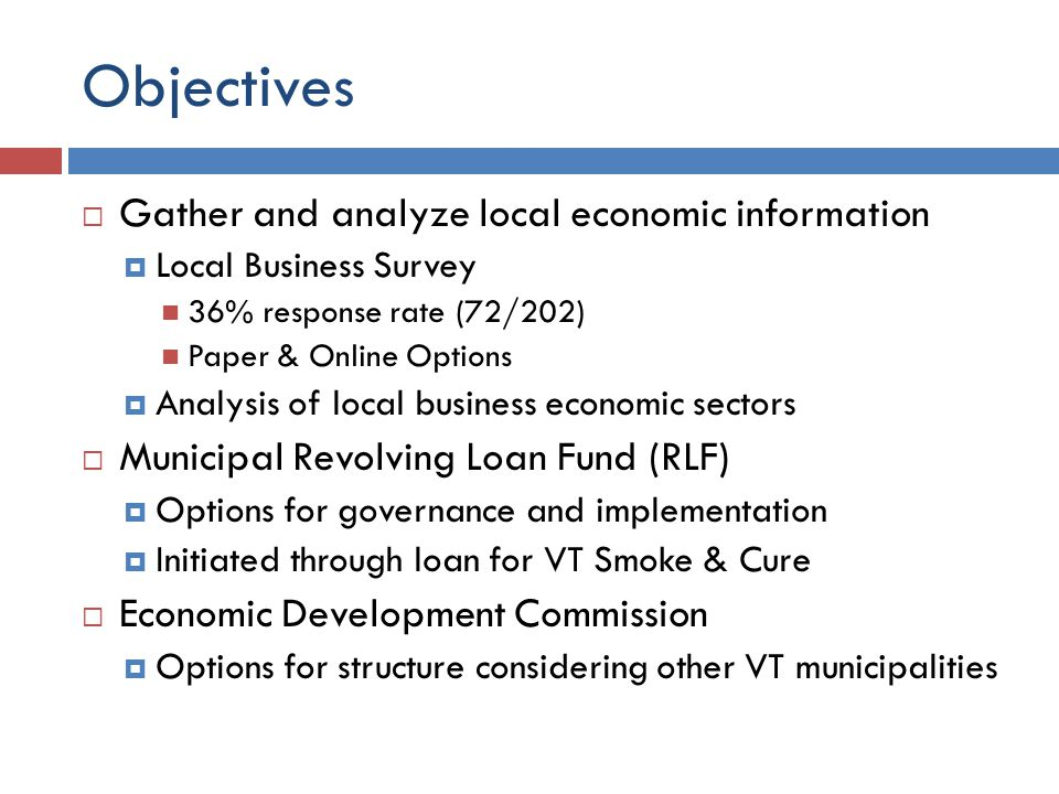 Objectives  Gather and analyze local economic information  Local Business Survey 36% response rate (72/202) Paper & Online Options  Analysis of local business economic sectors  Municipal Revolving Loan Fund (RLF)  Options for governance and implementation  Initiated through loan for VT Smoke & Cure  Economic Development Commission  Options for structure considering other VT municipalities