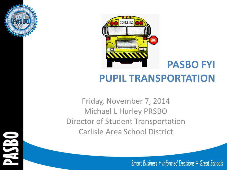 PASBO FYI PUPIL TRANSPORTATION Friday, November 7, 2014 Michael L Hurley PRSBO Director of Student Transportation Carlisle Area School District
