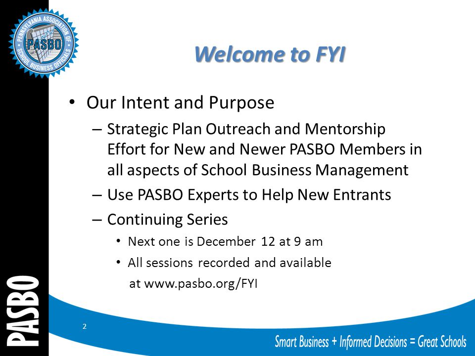 Welcome to FYI Our Intent and Purpose – Strategic Plan Outreach and Mentorship Effort for New and Newer PASBO Members in all aspects of School Business Management – Use PASBO Experts to Help New Entrants – Continuing Series Next one is December 12 at 9 am All sessions recorded and available at www.pasbo.org/FYI 2