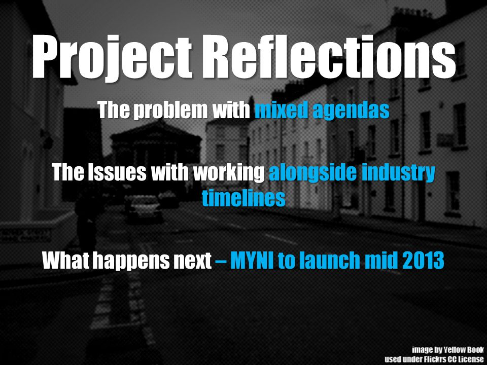 Project Reflections The problem with mixed agendas The Issues with working alongside industry timelines What happens next – MYNI to launch mid 2013