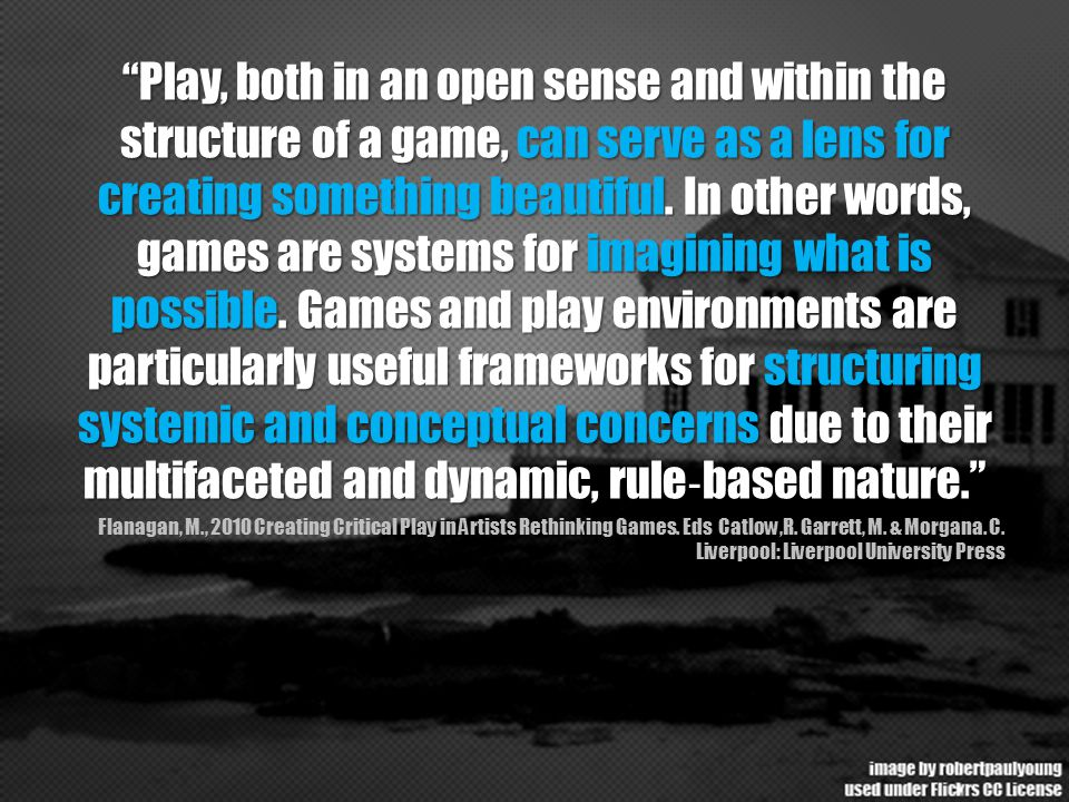 """Play, both in an open sense and within the structure of a game, can serve as a lens for creating something beautiful. In other words, games are syste"