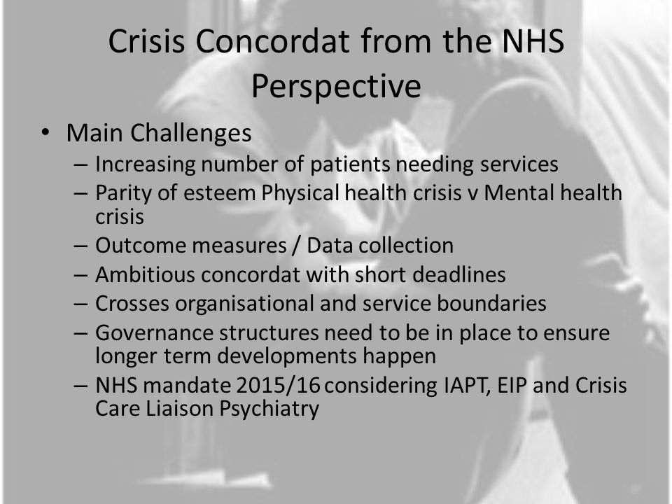 Crisis Concordat from the NHS Perspective Main Challenges – Increasing number of patients needing services – Parity of esteem Physical health crisis v Mental health crisis – Outcome measures / Data collection – Ambitious concordat with short deadlines – Crosses organisational and service boundaries – Governance structures need to be in place to ensure longer term developments happen – NHS mandate 2015/16 considering IAPT, EIP and Crisis Care Liaison Psychiatry