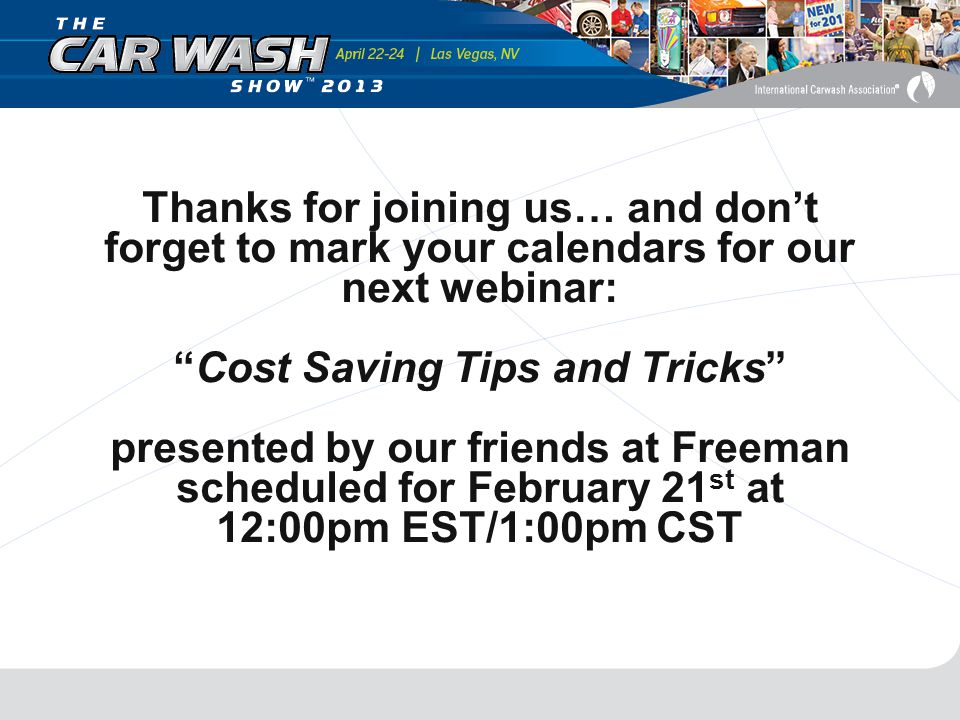 Thanks for joining us… and don't forget to mark your calendars for our next webinar: Cost Saving Tips and Tricks presented by our friends at Freeman scheduled for February 21 st at 12:00pm EST/1:00pm CST