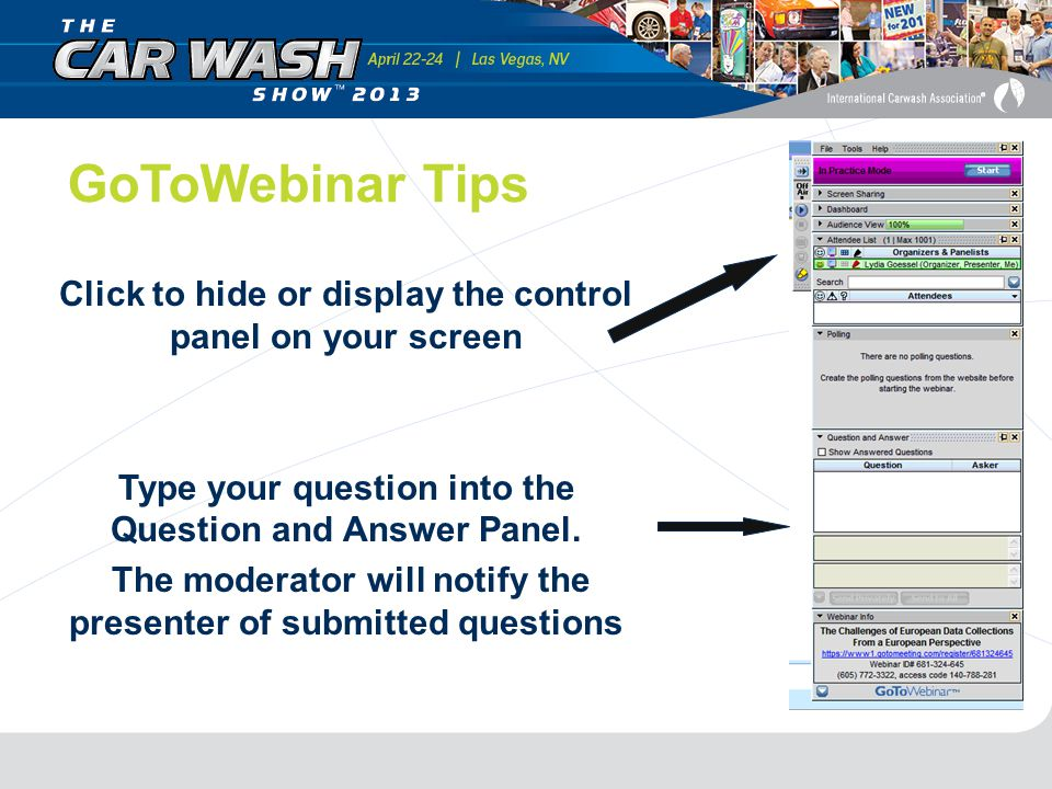 GoToWebinar Tips Click to hide or display the control panel on your screen Type your question into the Question and Answer Panel.