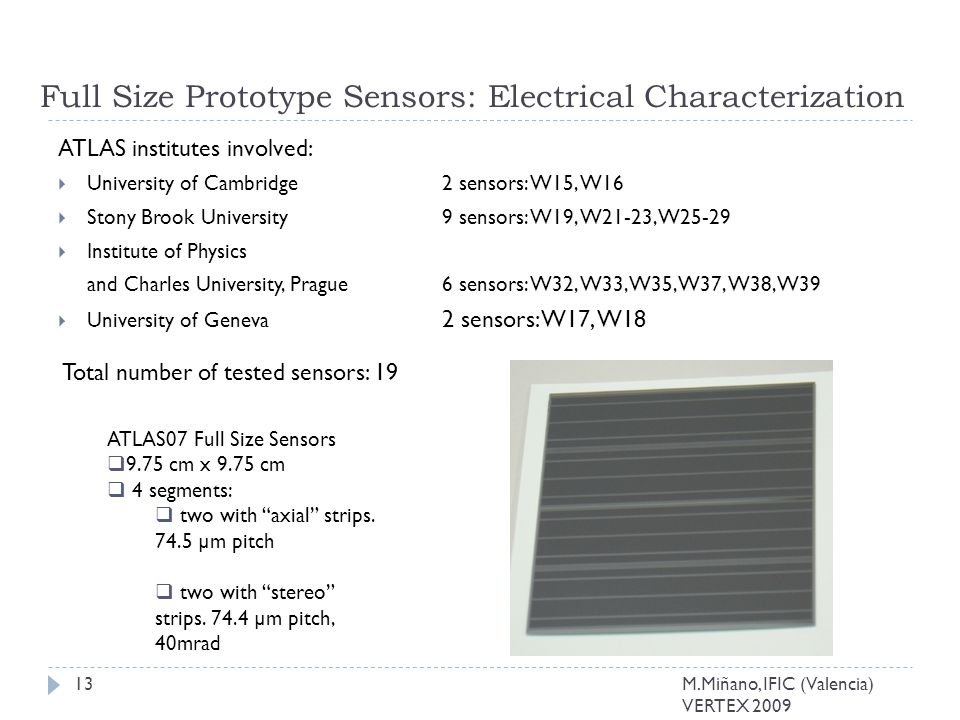 Full Size Prototype Sensors: Electrical Characterization ATLAS institutes involved:  University of Cambridge 2 sensors: W15, W16  Stony Brook University 9 sensors: W19, W21-23, W25-29  Institute of Physics and Charles University, Prague 6 sensors: W32, W33, W35, W37, W38, W39  University of Geneva 2 sensors: W17, W18 Total number of tested sensors: 19 13 ATLAS07 Full Size Sensors  9.75 cm x 9.75 cm  4 segments:  two with axial strips.