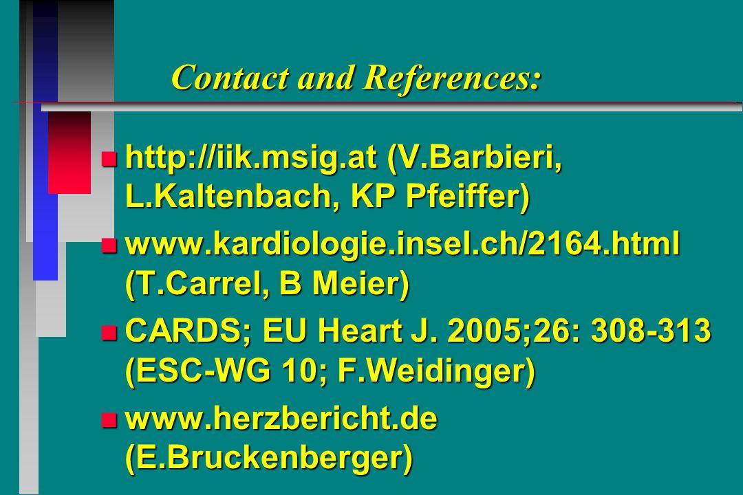 Contact and References: Contact and References: n http://iik.msig.at (V.Barbieri, L.Kaltenbach, KP Pfeiffer) n www.kardiologie.insel.ch/2164.html (T.Carrel, B Meier) n CARDS; EU Heart J.