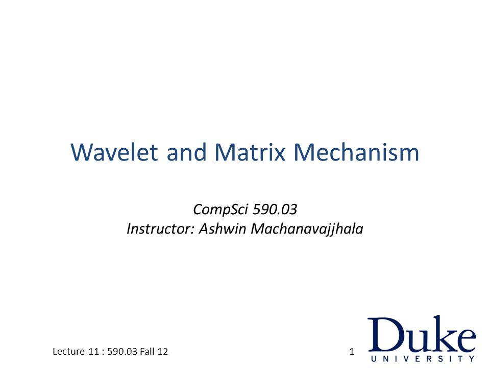 Wavelet and Matrix Mechanism CompSci 590.03 Instructor: Ashwin Machanavajjhala 1Lecture 11 : 590.03 Fall 12