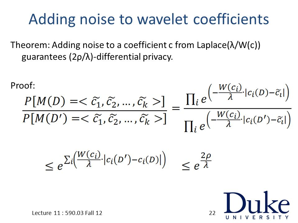 Adding noise to wavelet coefficients Theorem: Adding noise to a coefficient c from Laplace(λ/W(c)) guarantees (2ρ/λ)-differential privacy.