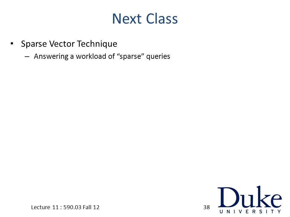 Next Class Sparse Vector Technique – Answering a workload of sparse queries Lecture 11 : 590.03 Fall 1238