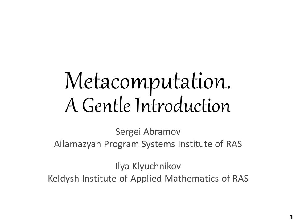 Metacomputation. A Gentle Introduction Sergei Abramov Ailamazyan Program Systems Institute of RAS Ilya Klyuchnikov Keldysh Institute of Applied Mathem