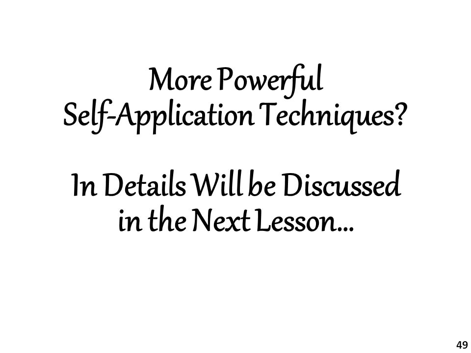 More Powerful Self-Application Techniques? In Details Will be Discussed in the Next Lesson… 49