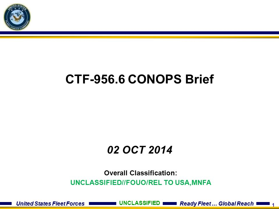 1 United States Fleet Forces Ready Fleet … Global Reach CTF-956.6 CONOPS Brief 02 OCT 2014 UNCLASSIFIED Overall Classification: UNCLASSIFIED//FOUO/REL TO USA,MNFA