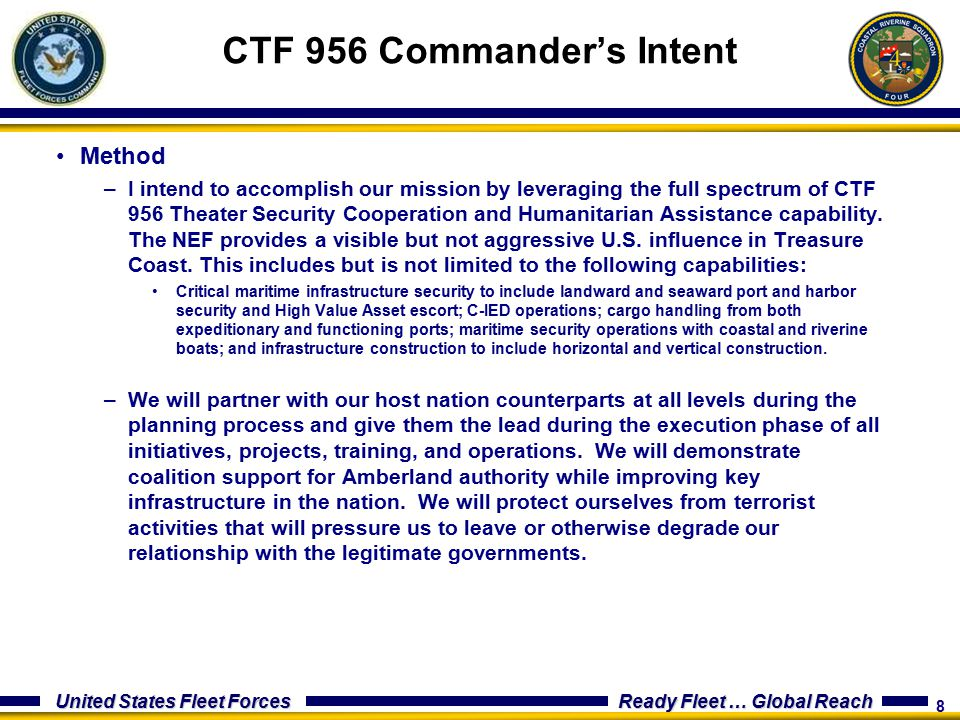 8 United States Fleet Forces Ready Fleet … Global Reach Method –I intend to accomplish our mission by leveraging the full spectrum of CTF 956 Theater Security Cooperation and Humanitarian Assistance capability.